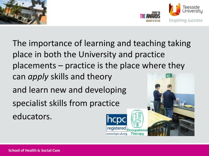 The importance of learning and teaching taking place in both the University and practice placements – practice is the place where they can