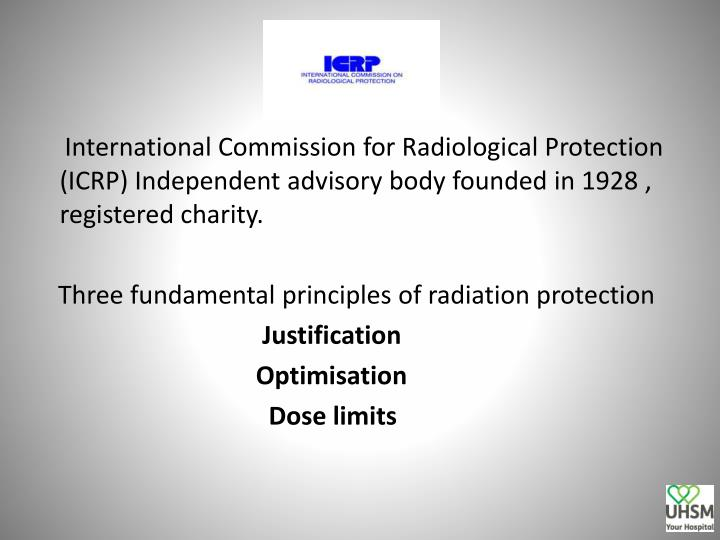 International Commission for Radiological Protection   (ICRP)Independent advisory body founded in 1928 , registered charity.