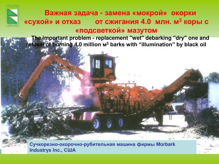 Важная задача - замена «мокрой»  окорки «сухой» и отказ       от сжигания 4.0  млн. м
