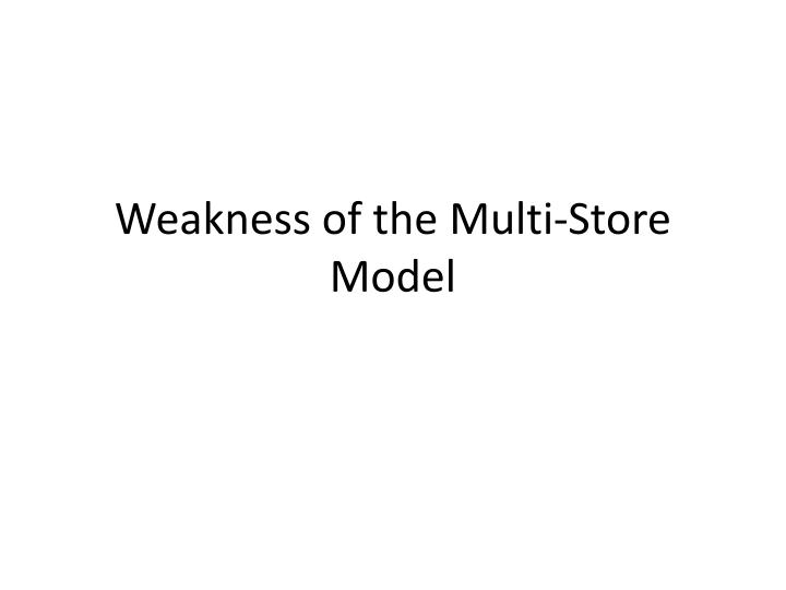 Weakness of the multi store model