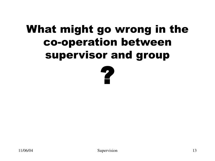 What might go wrong in the co-operation between supervisor and group