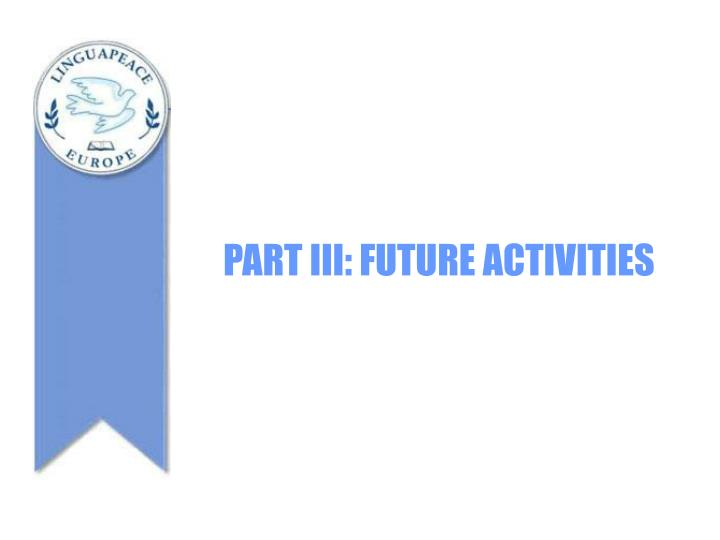 PART III: FUTURE ACTIVITIES