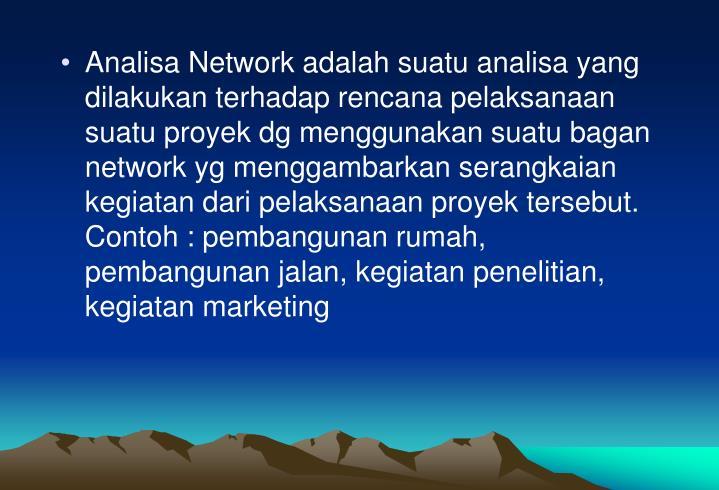 Analisa Network adalah suatu analisa yang dilakukan terhadap rencana pelaksanaan suatu proyek dg menggunakan suatu bagan network yg menggambarkan serangkaian kegiatan dari pelaksanaan proyek tersebut. Contoh : pembangunan rumah, pembangunan jalan, kegiatan penelitian, kegiatan marketing