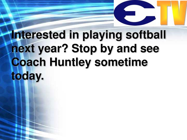Interested in playing softball next year? Stop by and see Coach Huntley sometime today.