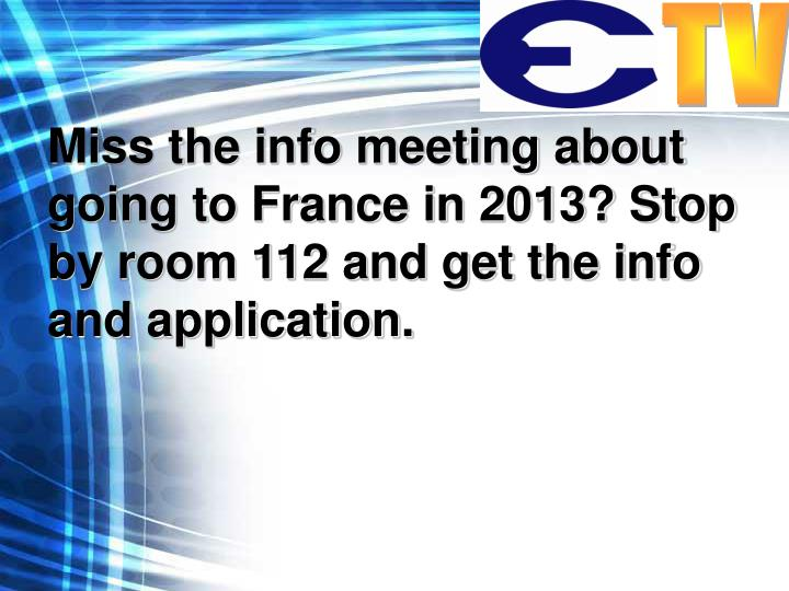 Miss the info meeting about going to France in 2013? Stop by room 112 and get the info and application.