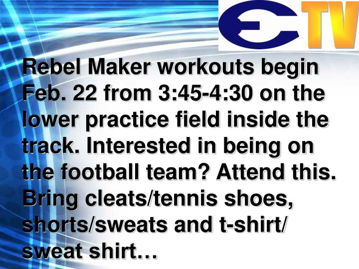 Rebel Maker workouts begin Feb. 22 from 3:45-4:30 on the lower practice field inside the track. Interested in being on the football team? Attend this.