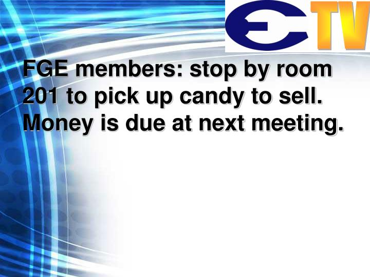 FGE members: stop by room 201 to pick up candy to sell. Money is due at next meeting.