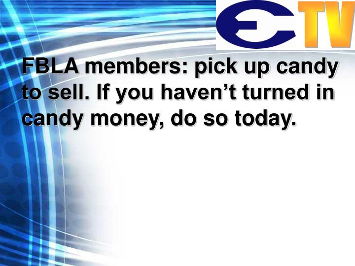 FBLA members: pick up candy to sell. If you haven't turned in candy money, do so today.