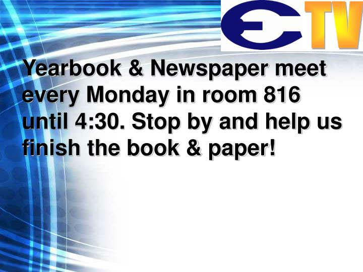 Yearbook & Newspaper meet every Monday in room 816 until 4:30. Stop by and help us finish the book & paper!