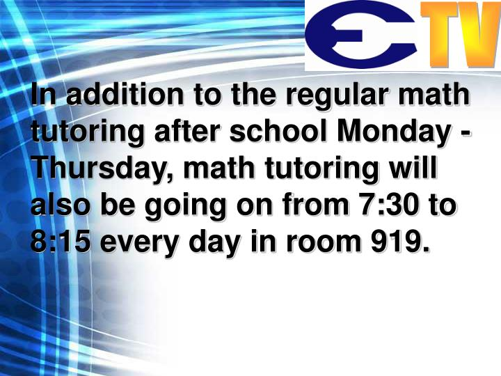In addition to the regular math tutoring after school Monday - Thursday, math tutoring will also be going on from 7:30 to 8:15 every day in room 919.