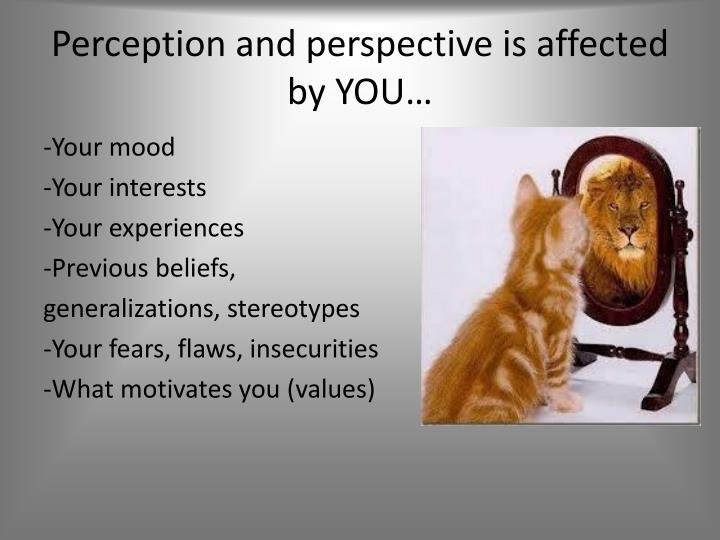 Perception and perspective is affected by YOU…