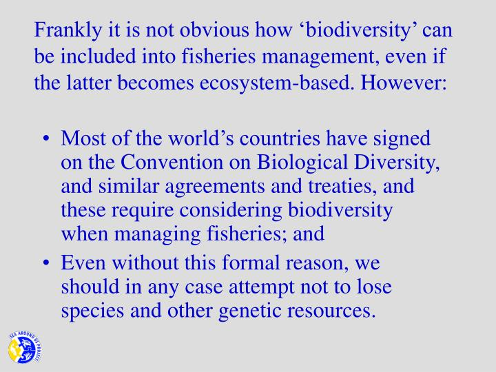 Frankly it is not obvious how 'biodiversity' can be included into fisheries management, even if the latter becomes ecosystem-based. However: