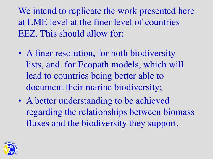 We intend to replicate the work presented here at LME level at the finer level of countries EEZ. This should allow for: