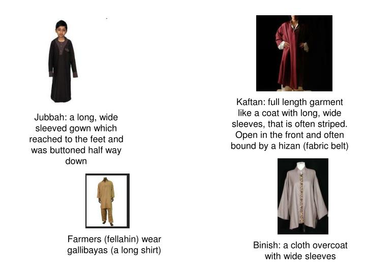 Kaftan: full length garment like a coat with long, wide sleeves, that is often striped. Open in the front and often bound by a hizan (fabric belt)