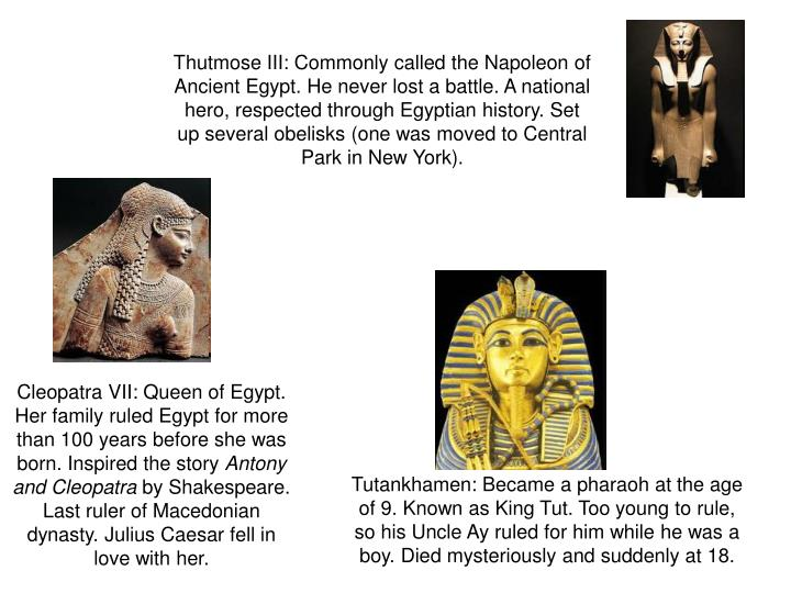 Thutmose III: Commonly called the Napoleon of Ancient Egypt. He never lost a battle. A national hero, respected through Egyptian history. Set up several obelisks (one was moved to Central Park in New York).