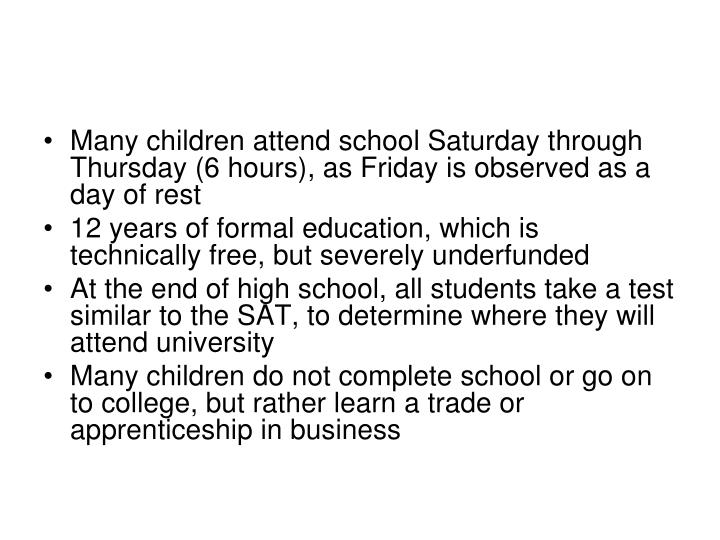 Many children attend school Saturday through Thursday (6 hours), as Friday is observed as a day of rest