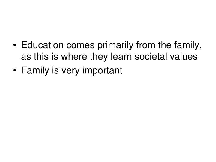 Education comes primarily from the family, as this is where they learn societal values