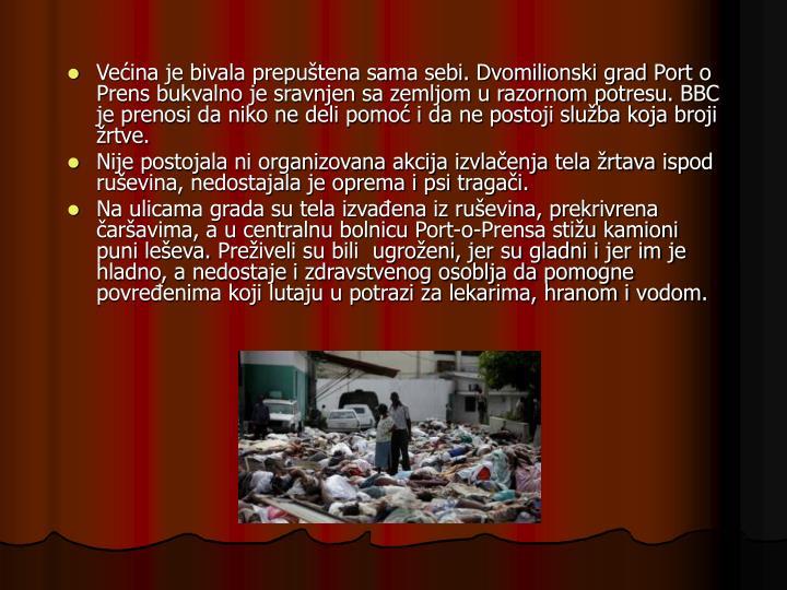 Većina je bivala prepuštena sama sebi. Dvomilionski grad Port o Prens bukvalno je sravnjen sa zemljom u razornom potresu. BBC je prenosi da niko ne deli pomoć i da ne postoji služba koja broji žrtve.