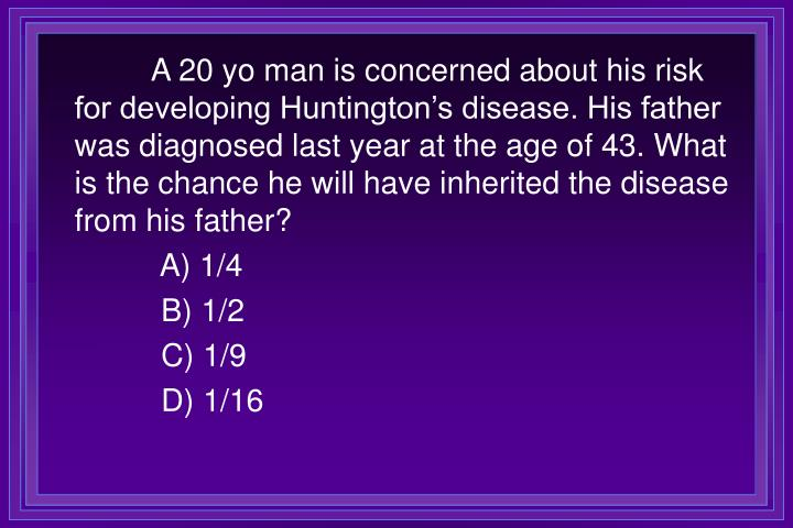 A 20 yo man is concerned about his risk for developing Huntington's disease. His father was diagnosed last year at the age of 43. What is the chance he will have inherited the disease from his father?