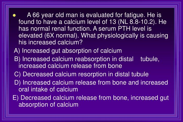 A 66 year old man is evaluated for fatigue. He is found to have a calcium level of 13 (NL 8.8-10.2). He has normal renal function. A serum PTH level is elevated (6X normal). What physiologically is causing his increased calcium?
