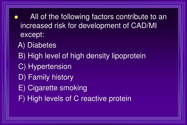 All of the following factors contribute to an increased risk for development of CAD/MI except: