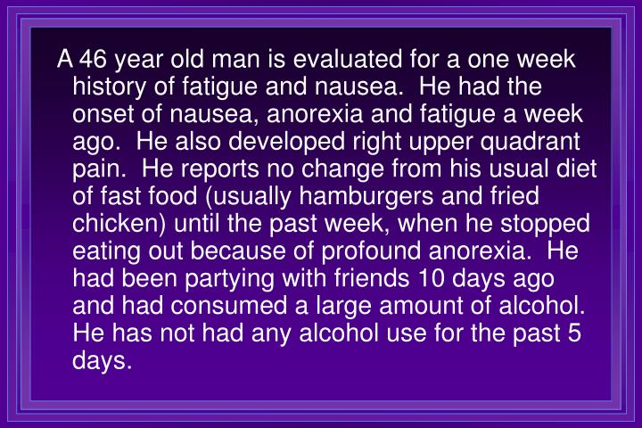 A 46 year old man is evaluated for a one week history of fatigue and nausea.  He had the onset of nausea, anorexia and fatigue a week ago.  He also developed right upper quadrant pain.  He reports no change from his usual diet of fast food (usually hamburgers and fried chicken) until the past week, when he stopped eating out because of profound anorexia.  He had been partying with friends 10 days ago and had consumed a large amount of alcohol.  He has not had any alcohol use for the past 5 days.