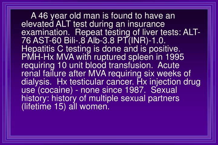 A 46 year old man is found to have an elevated ALT test during an insurance examination.  Repeat testing of liver tests: ALT-76 AST-60 Bili-.8 Alb-3.8 PT(INR)-1.0.  Hepatitis C testing is done and is positive.  PMH-Hx MVA with ruptured spleen in 1995 requiring 10 unit blood transfusion.  Acute renal failure after MVA requiring six weeks of dialysis.  Hx testicular cancer. Hx injection drug use (cocaine) - none since 1987.  Sexual history: history of multiple sexual partners (lifetime 15) all women.
