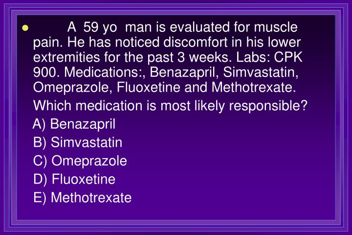 A  59 yo  man is evaluated for muscle pain. He has noticed discomfort in his lower extremities for the past 3 weeks. Labs: CPK 900. Medications:, Benazapril, Simvastatin, Omeprazole, Fluoxetine and Methotrexate.