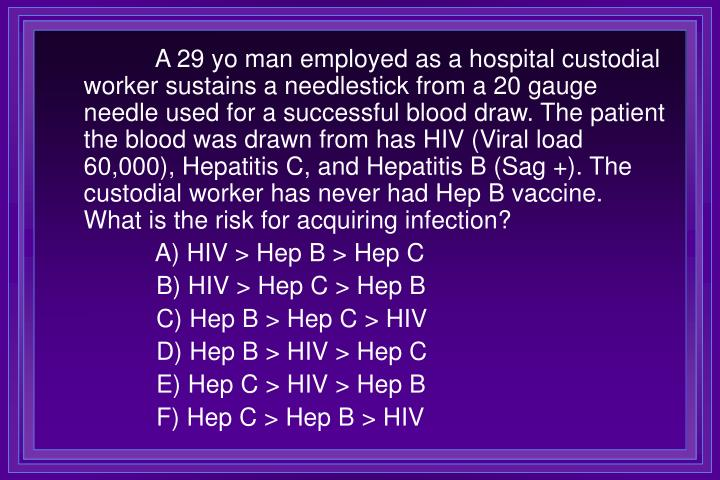 A 29 yo man employed as a hospital custodial worker sustains a needlestick from a 20 gauge needle used for a successful blood draw. The patient the blood was drawn from has HIV (Viral load 60,000), Hepatitis C, and Hepatitis B (Sag +). The custodial worker has never had Hep B vaccine. What is the risk for acquiring infection?
