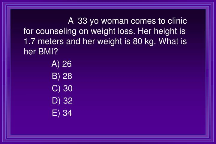 A  33 yo woman comes to clinic for counseling on weight loss. Her height is 1.7 meters and her weight is 80 kg. What is her BMI?