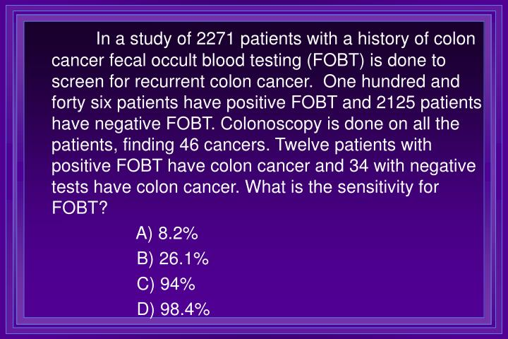 In a study of 2271 patients with a history of colon cancer fecal occult blood testing (FOBT) is done to screen for recurrent colon cancer.  One hundred and forty six patients have positive FOBT and 2125 patients have negative FOBT. Colonoscopy is done on all the patients, finding 46 cancers. Twelve patients with positive FOBT have colon cancer and 34 with negative tests have colon cancer. What is the sensitivity for FOBT?