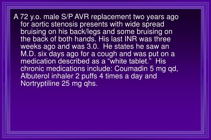 """A 72 y.o. male S/P AVR replacement two years ago for aortic stenosis presents with wide spread bruising on his back/legs and some bruising on the back of both hands. His last INR was three weeks ago and was 3.0.  He states he saw an M.D. six days ago for a cough and was put on a medication described as a """"white tablet.""""  His chronic medications include: Coumadin 5 mg qd, Albuterol inhaler 2 puffs 4 times a day and Nortryptiline 25 mg qhs."""