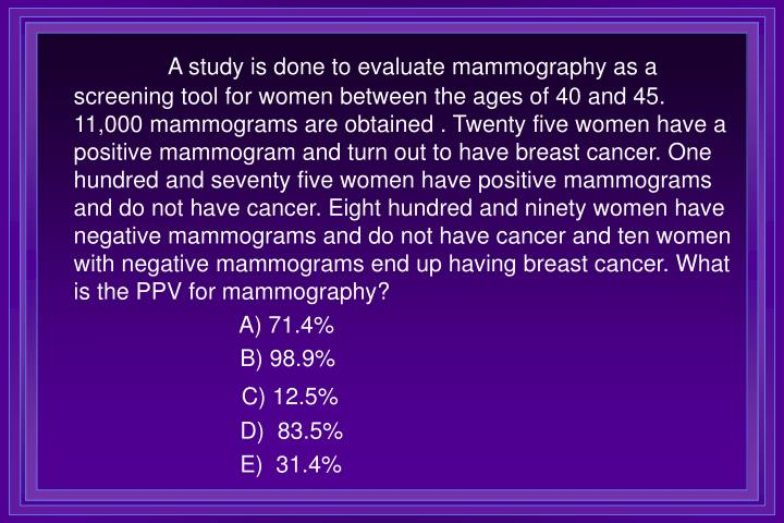A study is done to evaluate mammography as a screening tool for women between the ages of 40 and 45. 11,000 mammograms are obtained . Twenty five women have a positive mammogram and turn out to have breast cancer. One hundred and seventy five women have positive mammograms and do not have cancer. Eight hundred and ninety women have negative mammograms and do not have cancer and ten women with negative mammograms end up having breast cancer. What is the PPV for mammography?