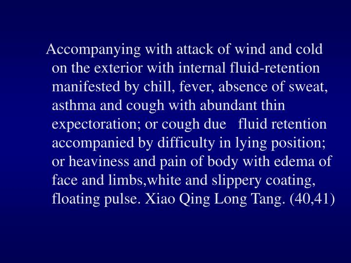 Accompanying with attack of wind and cold on the exterior with internal fluid-retention manifested by chill, fever, absence of sweat, asthma and cough with abundant thin expectoration; or cough due   fluid retention accompanied by difficulty in lying position; or heaviness and pain of body with edema of face and limbs,white and slippery coating, floating pulse. Xiao Qing Long Tang. (40,41)