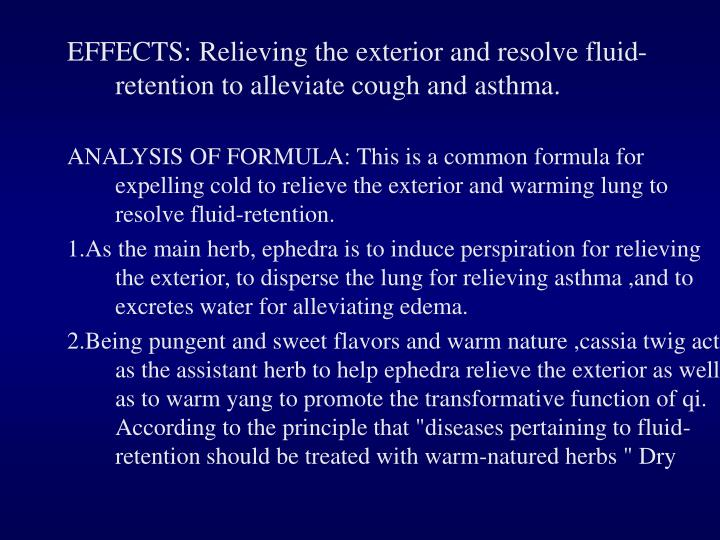EFFECTS: Relieving the exterior and resolve fluid-retention to alleviate cough and asthma.