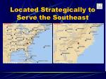 located strategically to serve the southeast