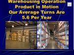 warehousing operation product in motion our average turns are 5 6 per year