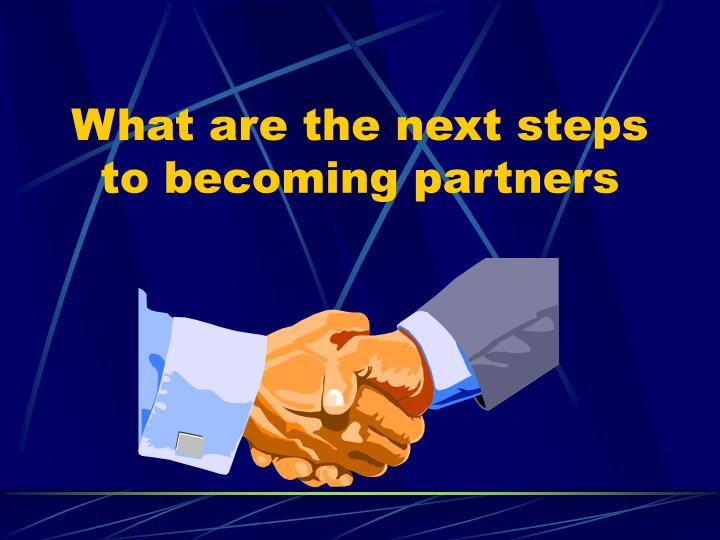 What are the next steps to becoming partners