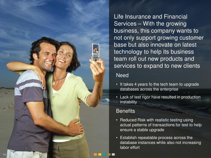 Life Insurance and Financial Services – With the growing business, this company wants to not only support growing customer base but also innovate on latest technology to help its business team roll out new products and services to expand to new clients