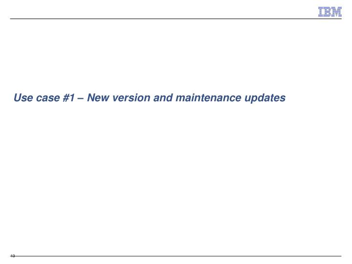 Use case #1 – New version and maintenance updates