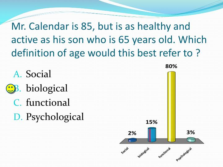 Mr. Calendar is 85, but is as healthy and active as his son who is 65 years old. Which definition of age would this best refer to ?
