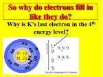 so why do electrons fill in like they do