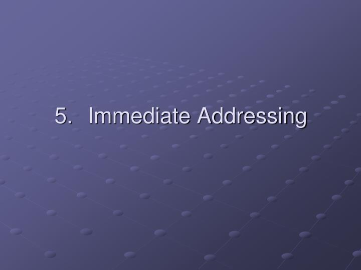 5.	Immediate Addressing