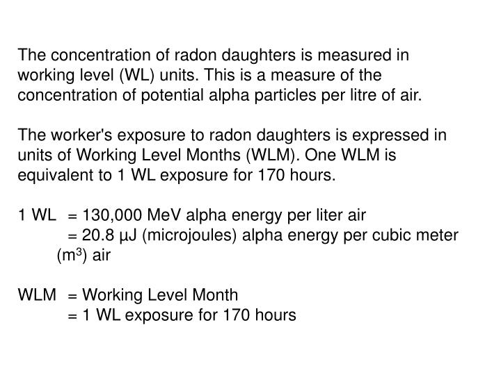 The concentration of radon daughters is measured in working level (WL) units. This is a measure of the concentration of potential alpha particles per litre of air.