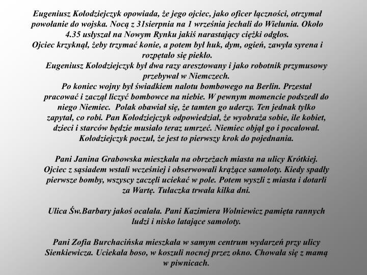Eugeniusz Kołodziejczyk opowiada, że jego ojciec, jako oficer łączności, otrzymał powołanie do wojska. Nocą z 31sierpnia na 1 września jechali do Wielunia. Około 4.35 usłyszał na Nowym Rynku jakiś narastający ciężki odgłos.