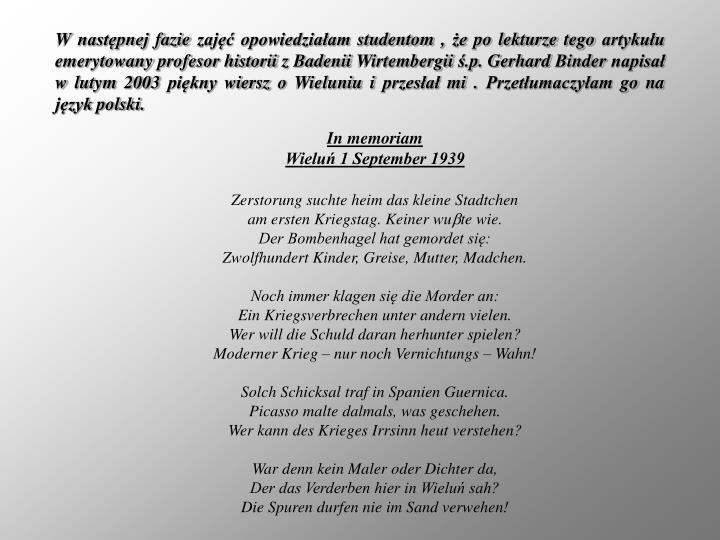 W następnej fazie zajęć opowiedziałam studentom , że po lekturze tego artykułu emerytowany profesor historii z Badenii Wirtembergii ś.p. Gerhard Binder napisał w lutym 2003 piękny wiersz o Wieluniu i przesłał mi . Przetłumaczyłam go na język polski.