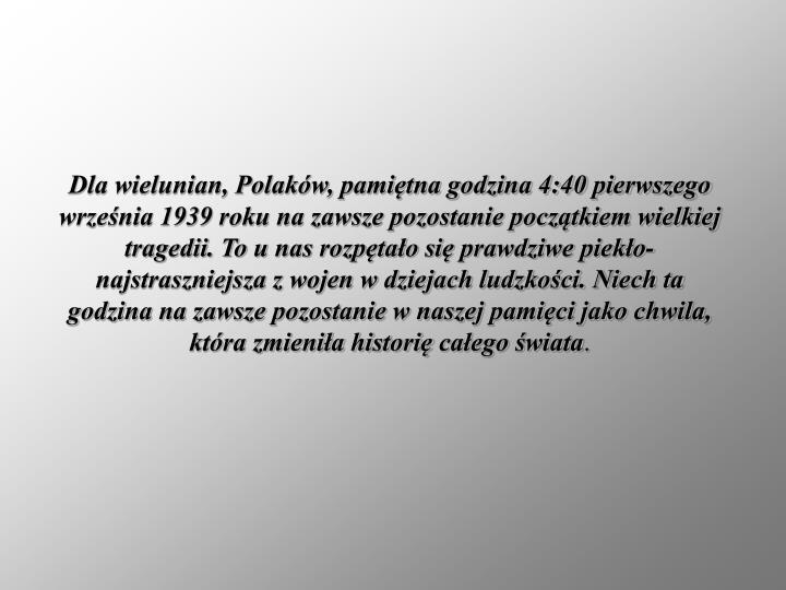 Dla wielunian, Polaków, pamiętna godzina 4:40 pierwszego września 1939 roku na zawsze pozostanie początkiem wielkiej tragedii. To u nas rozpętało się prawdziwe piekło-najstraszniejsza z wojen w dziejach ludzkości. Niech ta godzina na zawsze pozostanie w naszej pamięci jako chwila, która zmieniła historię