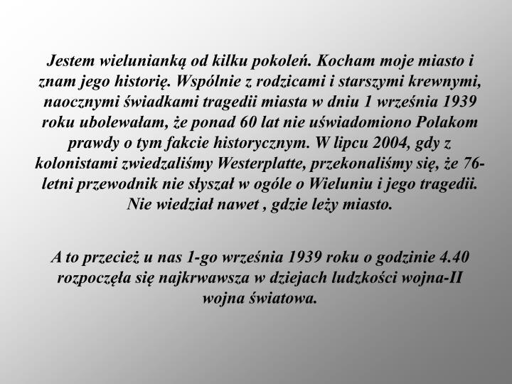 Jestem wielunianką od kilku pokoleń. Kocham moje miasto i znam jego historię. Wspólnie z rodzicami i starszymi krewnymi, naocznymi świadkami tragedii miasta w dniu 1 września 1939 roku ubolewałam, że ponad 60 lat nie uświadomiono Polakom prawdy o tym fakcie historycznym. W lipcu 2004, gdy z kolonistami zwiedzaliśmy Westerplatte, przekonaliśmy się, że 76-letni przewodnik nie słyszał w ogóle o Wieluniu i jego tragedii. Nie wiedział nawet , gdzie leży miasto.