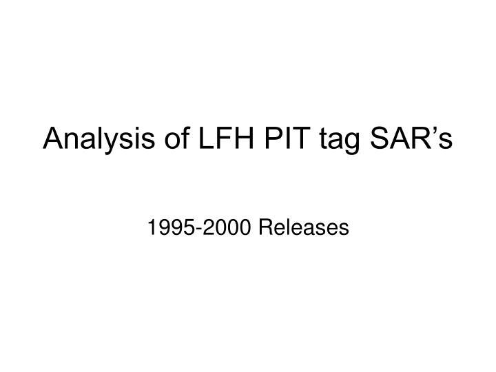Analysis of LFH PIT tag SAR's