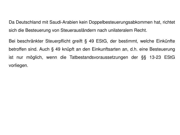 Da Deutschland mit Saudi-Arabien kein Doppelbesteuerungsabkommen hat, richtet sich die Besteuerung von Steuerausländern nach unilateralem Recht.